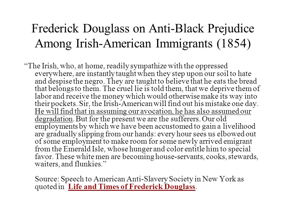 Frederick Douglass on Anti-Black Prejudice Among Irish-American Immigrants (1854) The Irish, who, at home, readily sympathize with the oppressed everywhere, are instantly taught when they step upon our soil to hate and despise the negro.