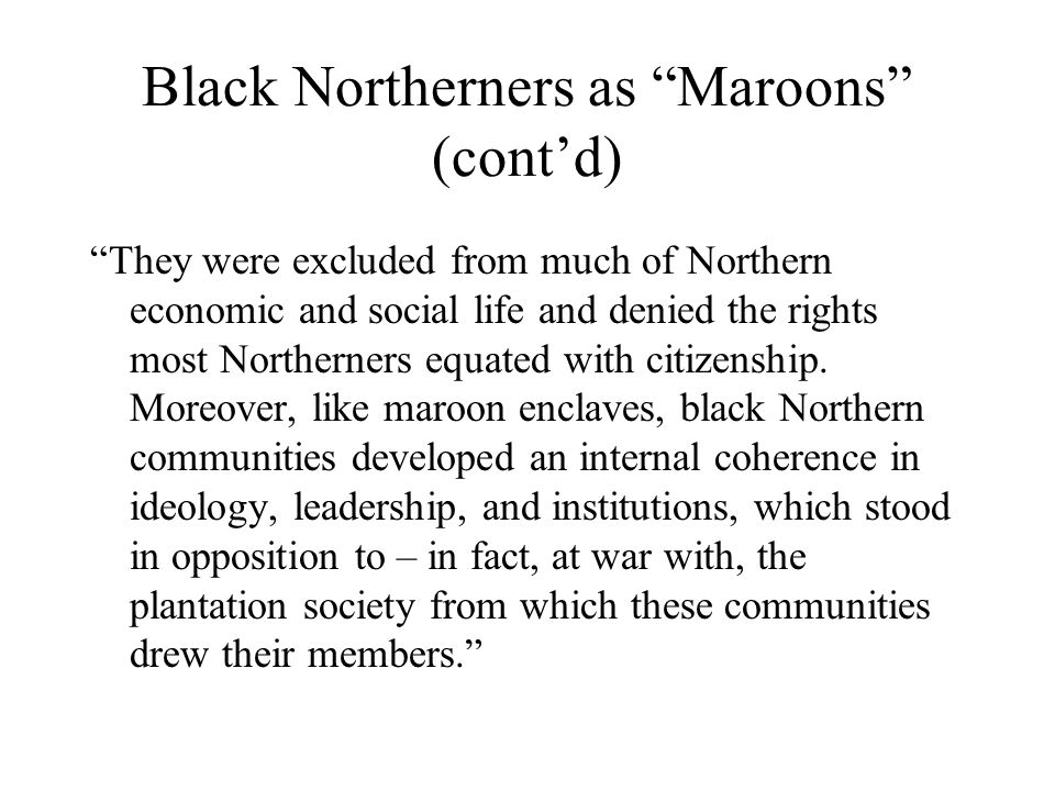 Black Northerners as Maroons (cont'd) They were excluded from much of Northern economic and social life and denied the rights most Northerners equated with citizenship.