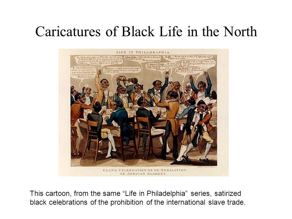 Caricatures of Black Life in the North This cartoon, from the same Life in Philadelphia series, satirized black celebrations of the prohibition of the international slave trade.