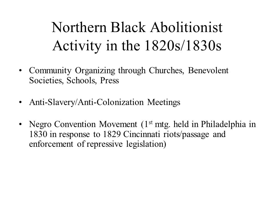 Northern Black Abolitionist Activity in the 1820s/1830s Community Organizing through Churches, Benevolent Societies, Schools, Press Anti-Slavery/Anti-Colonization Meetings Negro Convention Movement (1 st mtg.