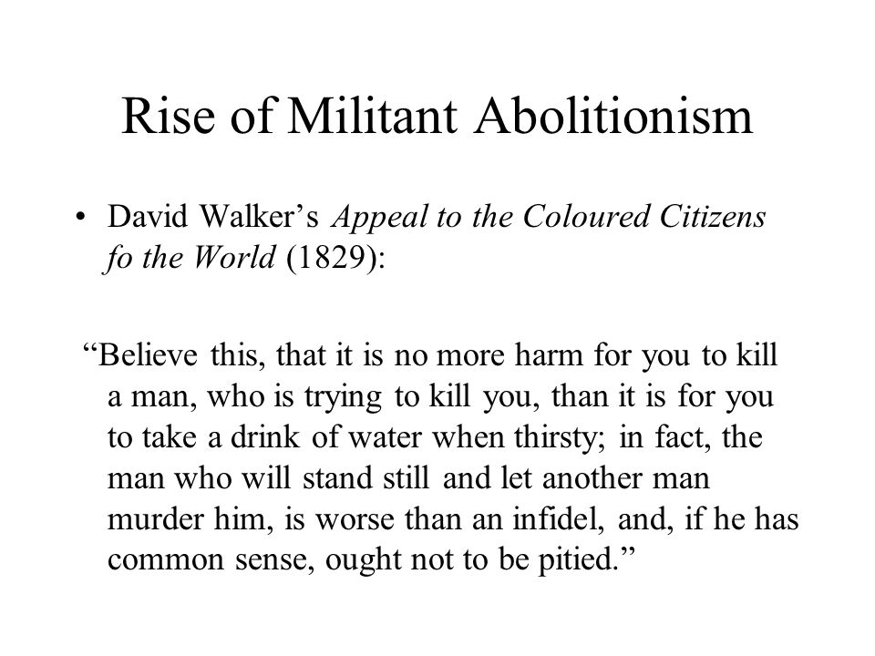 Rise of Militant Abolitionism David Walker's Appeal to the Coloured Citizens fo the World (1829): Believe this, that it is no more harm for you to kill a man, who is trying to kill you, than it is for you to take a drink of water when thirsty; in fact, the man who will stand still and let another man murder him, is worse than an infidel, and, if he has common sense, ought not to be pitied.