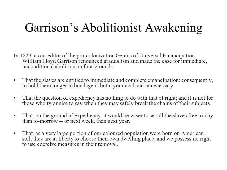 Garrison's Abolitionist Awakening In 1829, as co-editor of the pro-colonization Genius of Universal Emancipation, William Lloyd Garrison renounced gradualism and made the case for immediate, unconditional abolition on four grounds: That the slaves are entitled to immediate and complete emancipation: consequently, to hold them longer in bondage is both tyrannical and unnecessary.