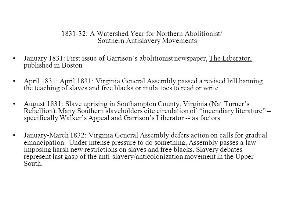 1831-32: A Watershed Year for Northern Abolitionist/ Southern Antislavery Movements January 1831: First issue of Garrison's abolitionist newspaper, The Liberator, published in Boston April 1831: April 1831: Virginia General Assembly passed a revised bill banning the teaching of slaves and free blacks or mulattoes to read or write.