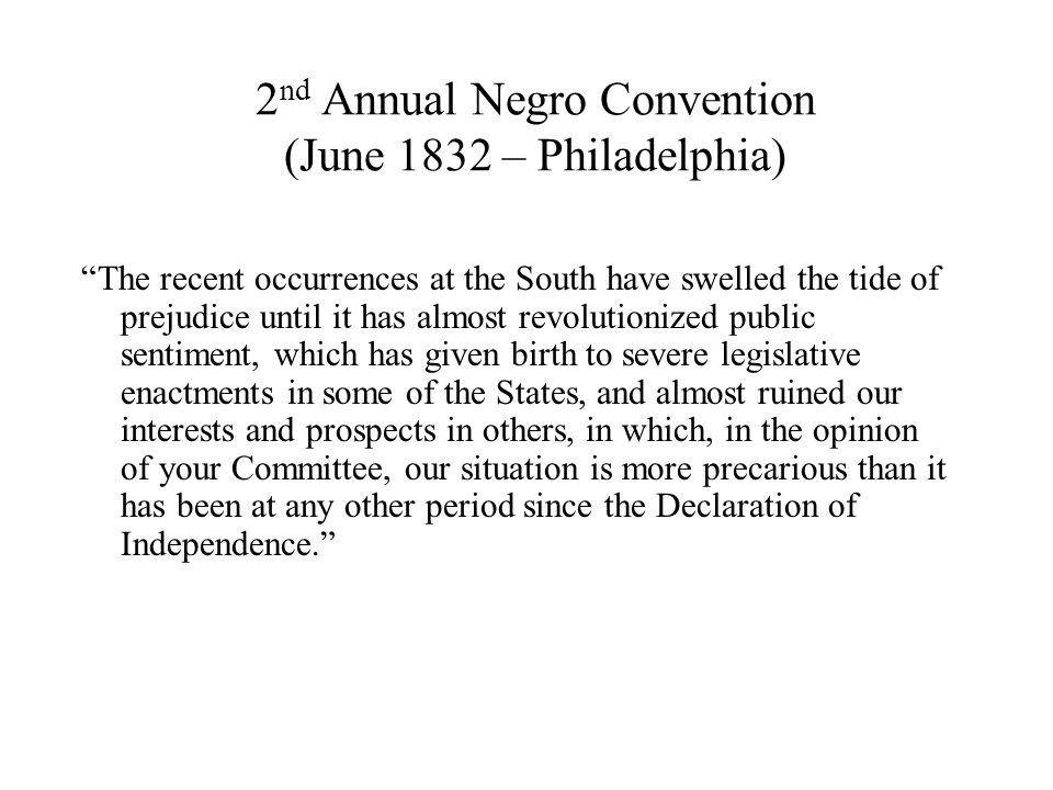 2 nd Annual Negro Convention (June 1832 – Philadelphia) The recent occurrences at the South have swelled the tide of prejudice until it has almost revolutionized public sentiment, which has given birth to severe legislative enactments in some of the States, and almost ruined our interests and prospects in others, in which, in the opinion of your Committee, our situation is more precarious than it has been at any other period since the Declaration of Independence.
