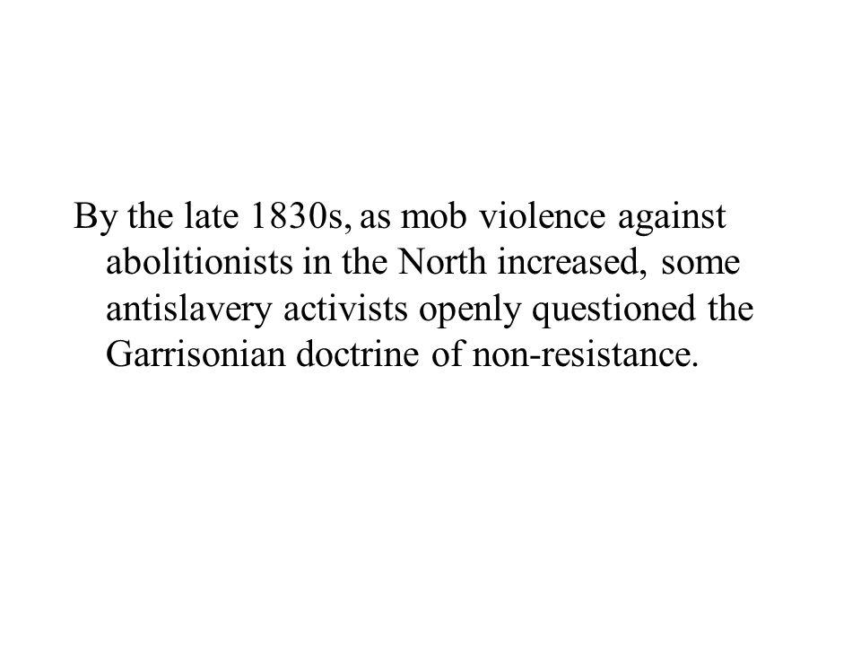 By the late 1830s, as mob violence against abolitionists in the North increased, some antislavery activists openly questioned the Garrisonian doctrine of non-resistance.