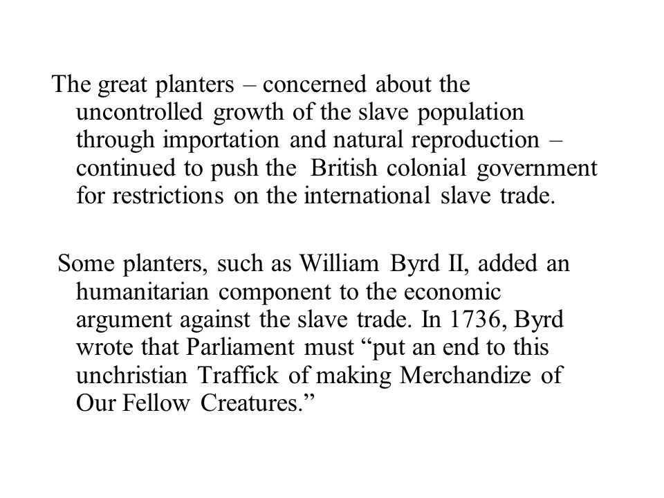 The great planters – concerned about the uncontrolled growth of the slave population through importation and natural reproduction – continued to push the British colonial government for restrictions on the international slave trade.