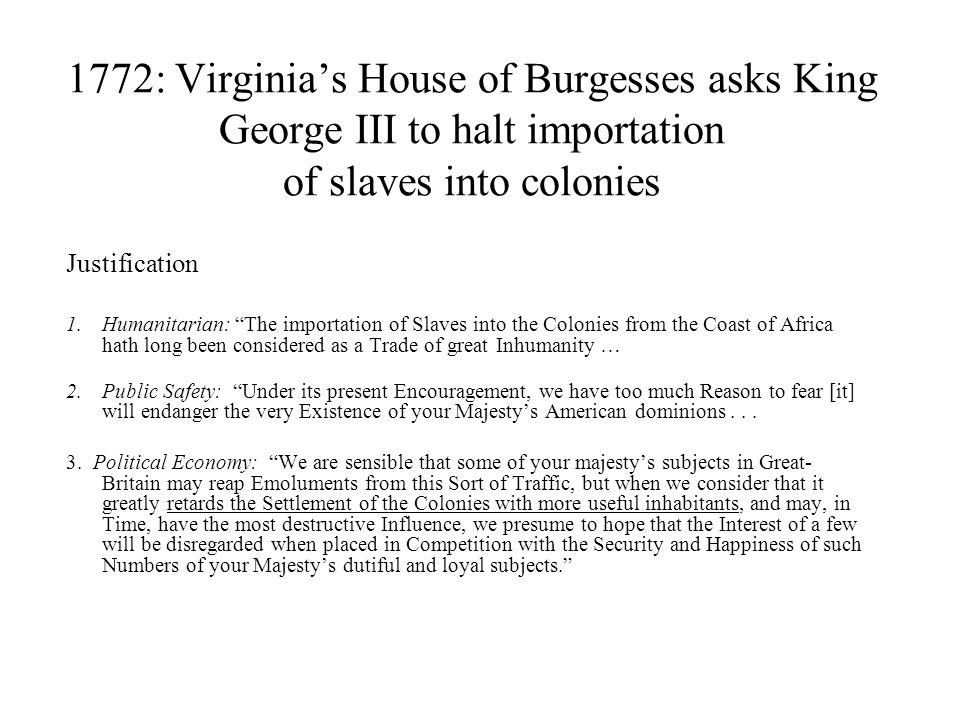 1772: Virginia's House of Burgesses asks King George III to halt importation of slaves into colonies Justification 1.Humanitarian: The importation of Slaves into the Colonies from the Coast of Africa hath long been considered as a Trade of great Inhumanity … 2.Public Safety: Under its present Encouragement, we have too much Reason to fear [it] will endanger the very Existence of your Majesty's American dominions...