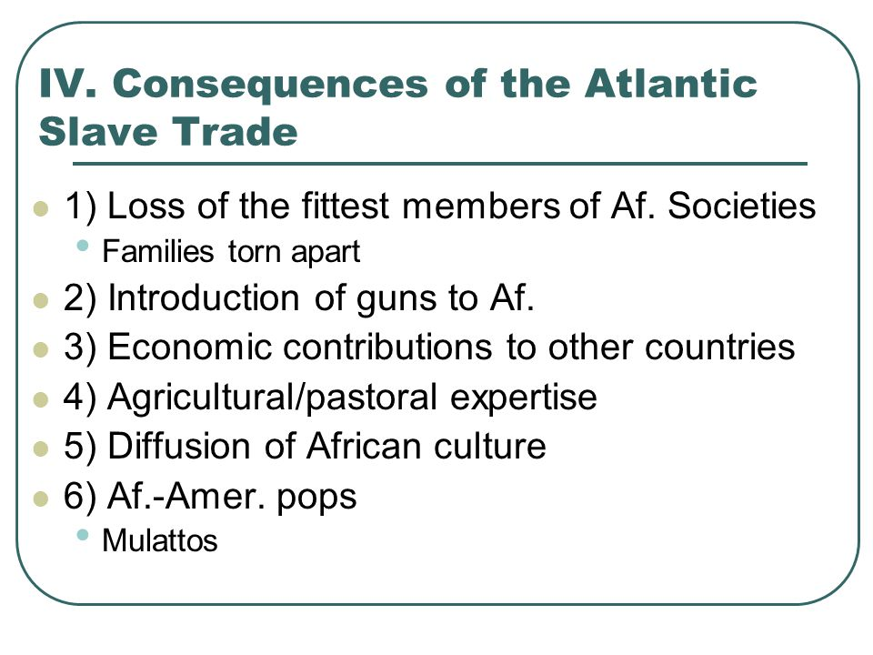 IV. Consequences of the Atlantic Slave Trade 1) Loss of the fittest members of Af. Societies Families torn apart 2) Introduction of guns to Af. 3) Eco