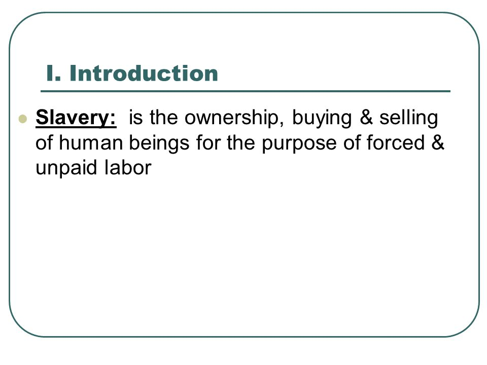 I. Introduction Slavery: is the ownership, buying & selling of human beings for the purpose of forced & unpaid labor