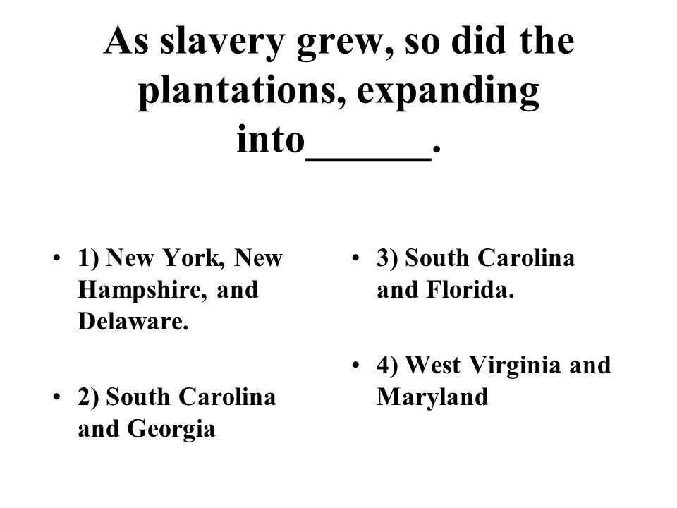 As slavery grew, so did the plantations, expanding into______.