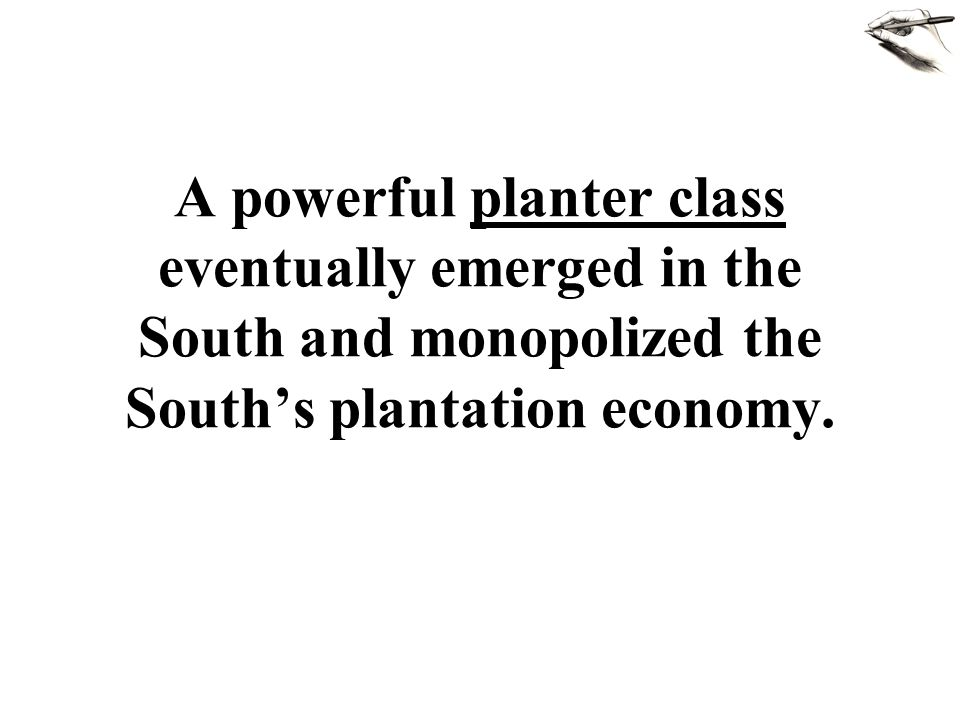 A powerful planter class eventually emerged in the South and monopolized the South's plantation economy.