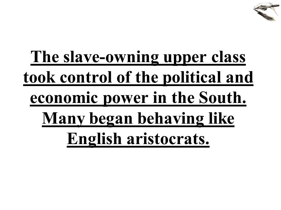 The slave-owning upper class took control of the political and economic power in the South. Many began behaving like English aristocrats.