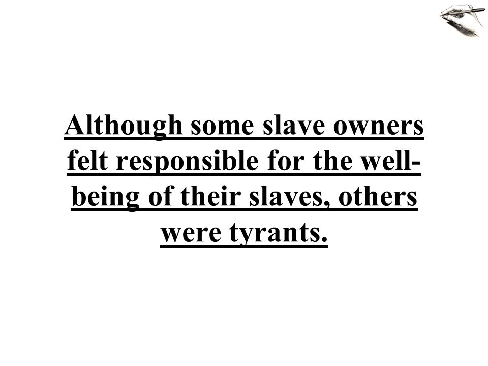 Although some slave owners felt responsible for the well- being of their slaves, others were tyrants.