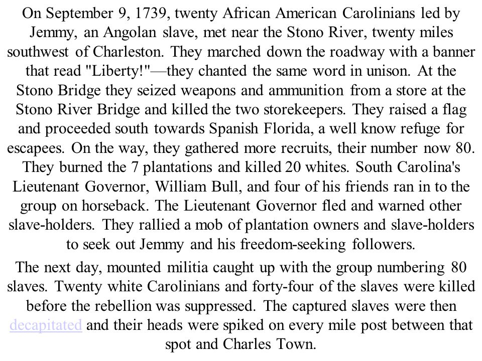 On September 9, 1739, twenty African American Carolinians led by Jemmy, an Angolan slave, met near the Stono River, twenty miles southwest of Charlest