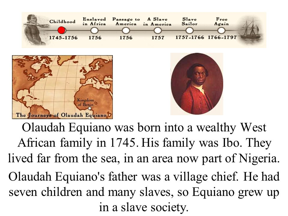 Olaudah Equiano was born into a wealthy West African family in 1745. His family was Ibo. They lived far from the sea, in an area now part of Nigeria.