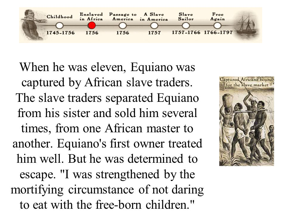When he was eleven, Equiano was captured by African slave traders. The slave traders separated Equiano from his sister and sold him several times, fro