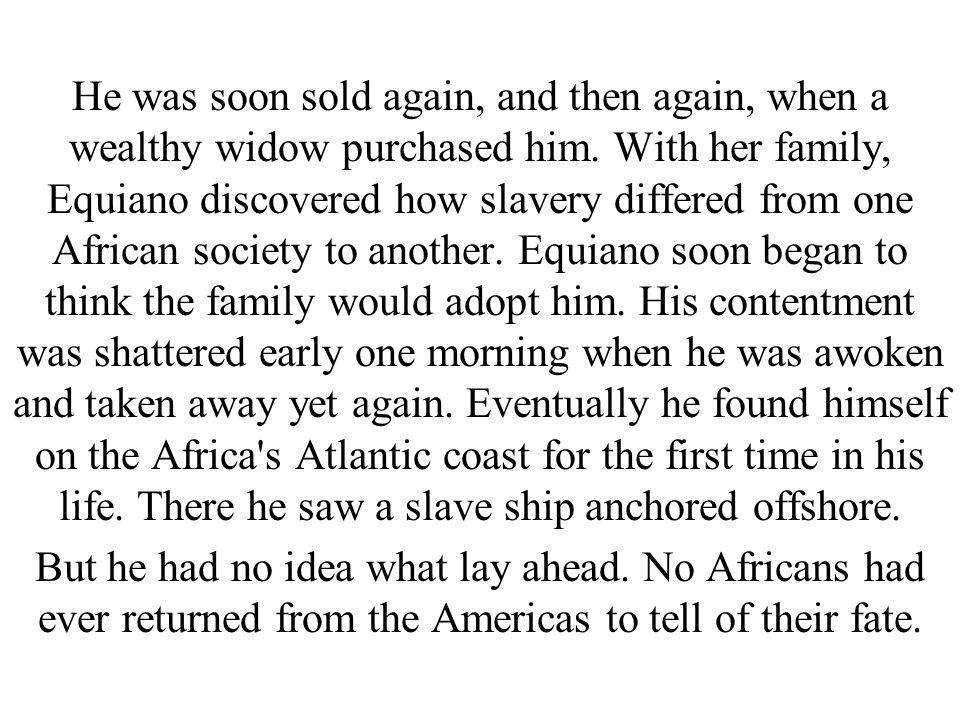 He was soon sold again, and then again, when a wealthy widow purchased him. With her family, Equiano discovered how slavery differed from one African