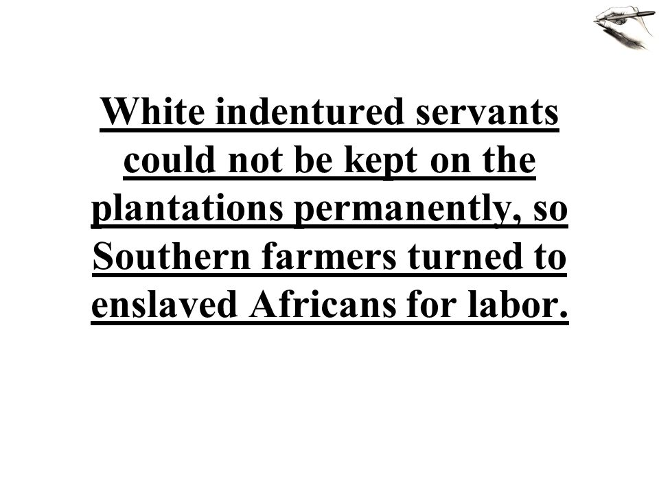 White indentured servants could not be kept on the plantations permanently, so Southern farmers turned to enslaved Africans for labor.