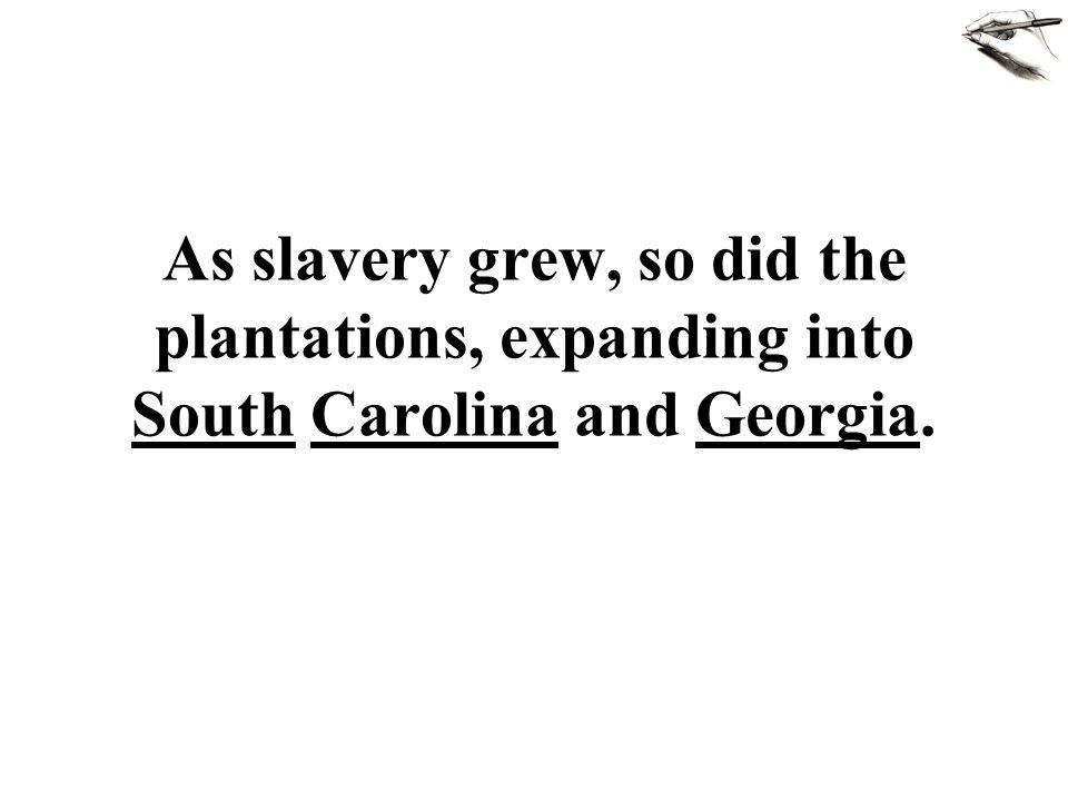 As slavery grew, so did the plantations, expanding into South Carolina and Georgia.