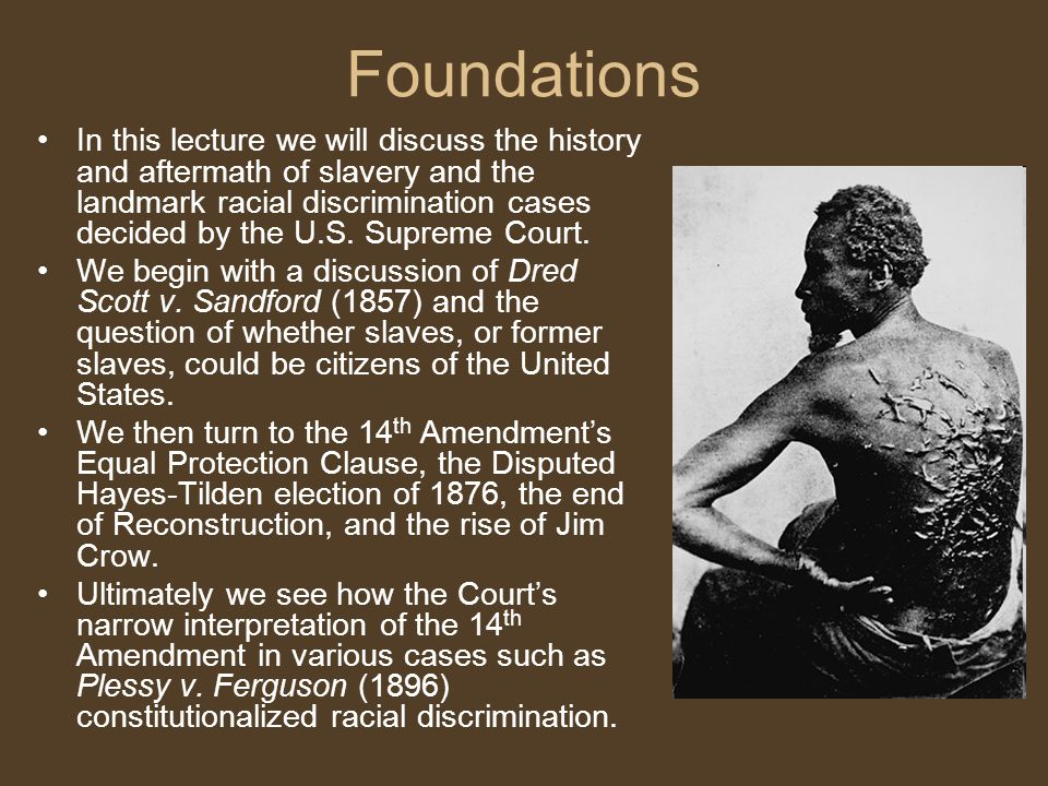 Foundations In this lecture we will discuss the history and aftermath of slavery and the landmark racial discrimination cases decided by the U.S.