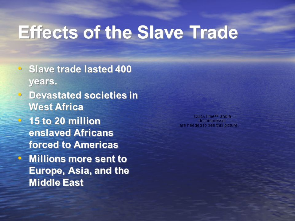 Effects of the Slave Trade Slave trade lasted 400 years. Devastated societies in West Africa 15 to 20 million enslaved Africans forced to Americas Mil