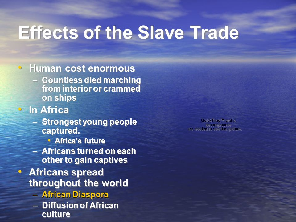 Effects of the Slave Trade Human cost enormous –Countless died marching from interior or crammed on ships In Africa –Strongest young people captured.
