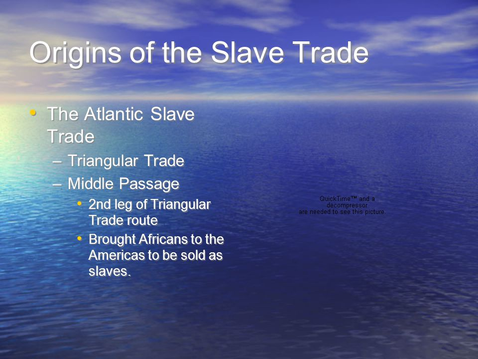 Origins of the Slave Trade The Atlantic Slave Trade –Triangular Trade –Middle Passage 2nd leg of Triangular Trade route Brought Africans to the Americ