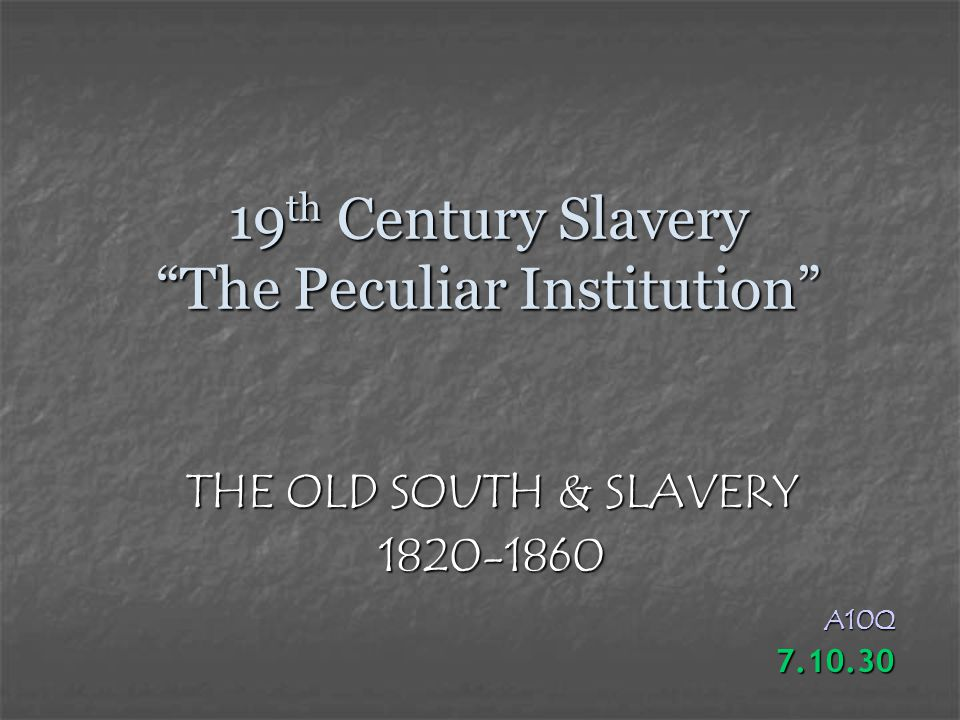 19 th Century Slavery The Peculiar Institution THE OLD SOUTH & SLAVERY 1820-1860A10Q7.10.30