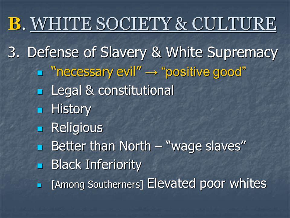 "B. WHITE SOCIETY & CULTURE 3.Defense of Slavery & White Supremacy ""necessary evil"" → ""positive good"" ""necessary evil"" → ""positive good"" Legal & consti"