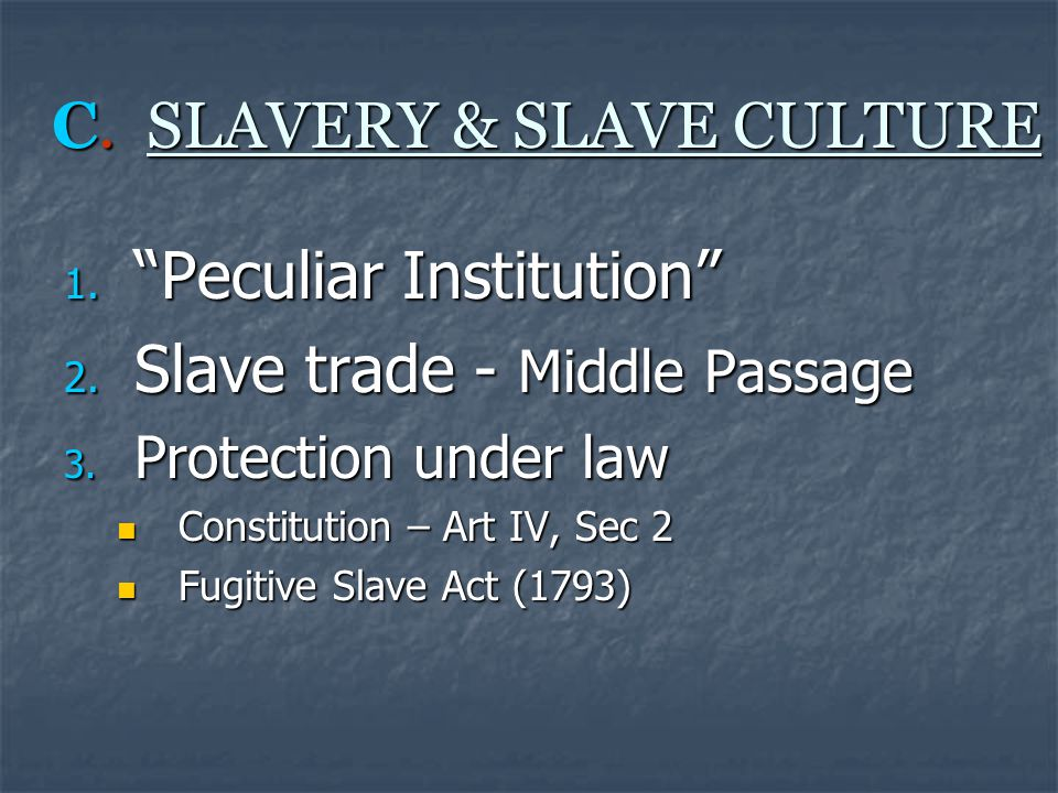 C. SLAVERY & SLAVE CULTURE 1. Peculiar Institution 2.