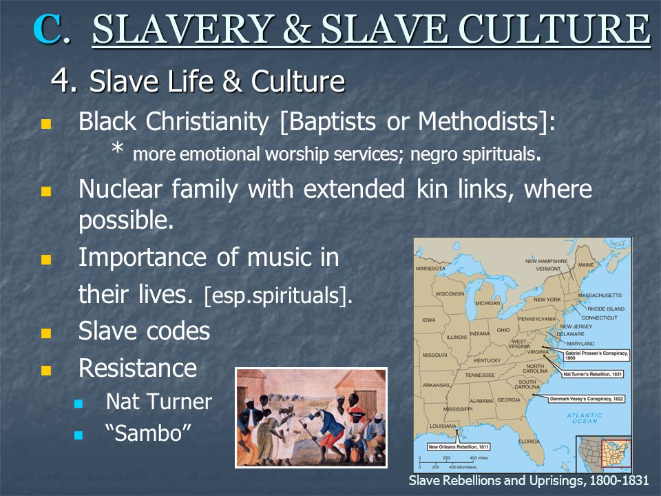 C. SLAVERY & SLAVE CULTURE 4. Slave Life & Culture Black Christianity [Baptists or Methodists]: * more emotional worship services; negro spirituals. N