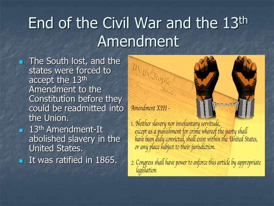 End of the Civil War and the 13 th Amendment The South lost, and the states were forced to accept the 13 th Amendment to the Constitution before they could be readmitted into the Union.