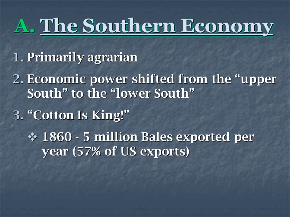 """A. The Southern Economy 1.Primarily agrarian 2.Economic power shifted from the """"upper South"""" to the """"lower South"""" 3.""""Cotton Is King!""""  1860 - 5 milli"""