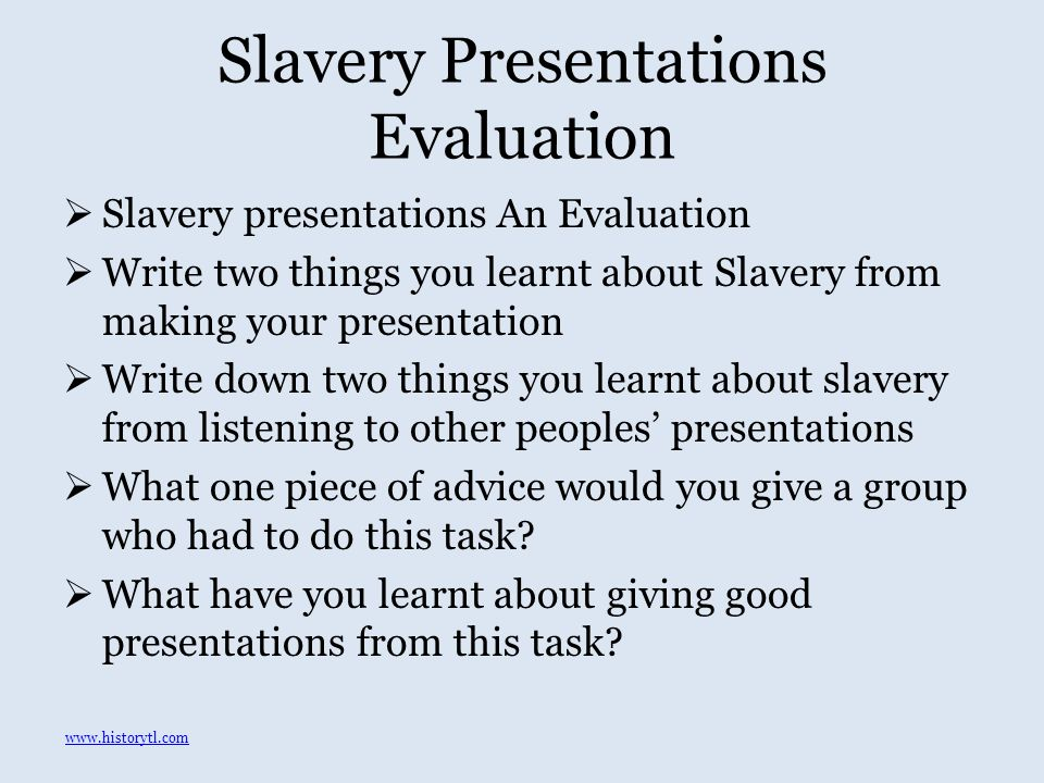 Slavery Presentations Evaluation  Slavery presentations An Evaluation  Write two things you learnt about Slavery from making your presentation  Write down two things you learnt about slavery from listening to other peoples' presentations  What one piece of advice would you give a group who had to do this task.