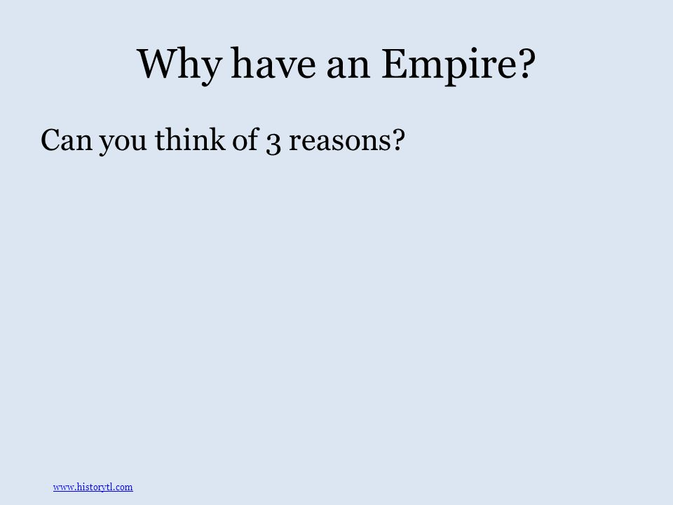 Why have an Empire Can you think of 3 reasons www.historytl.com