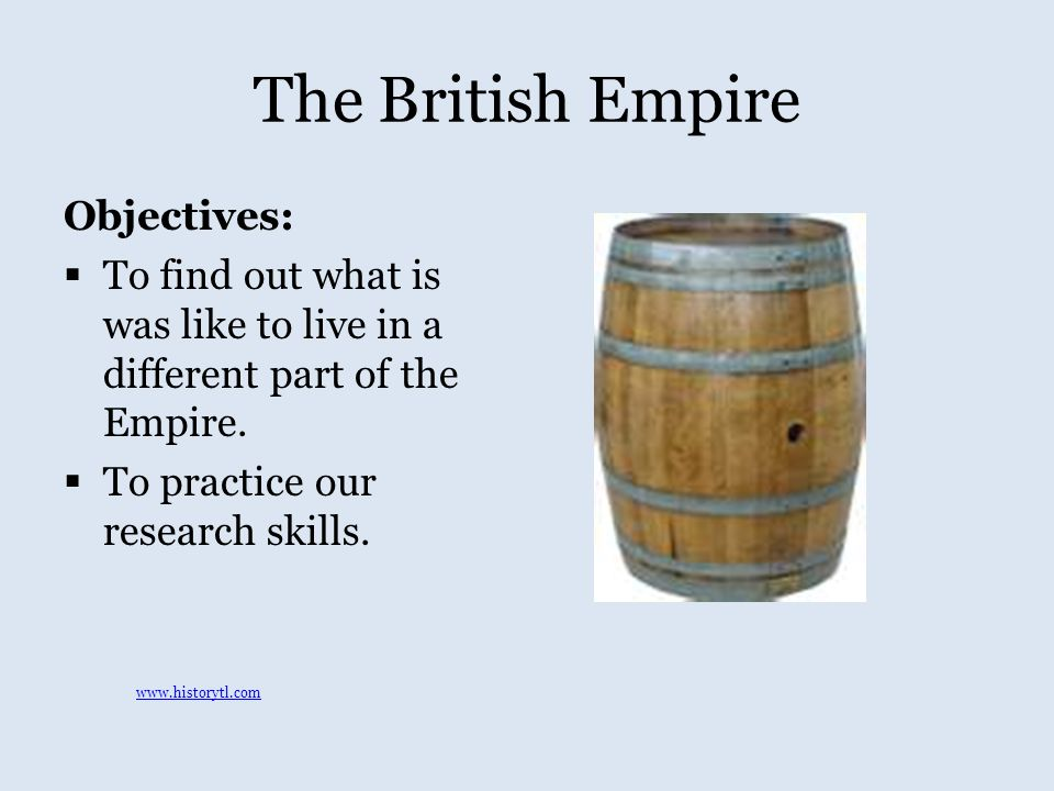The British Empire Objectives:  To find out what is was like to live in a different part of the Empire.