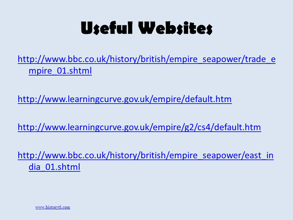 Useful Websites http://www.bbc.co.uk/history/british/empire_seapower/trade_e mpire_01.shtml http://www.learningcurve.gov.uk/empire/default.htm http://www.learningcurve.gov.uk/empire/g2/cs4/default.htm http://www.bbc.co.uk/history/british/empire_seapower/east_in dia_01.shtml www.historytl.com