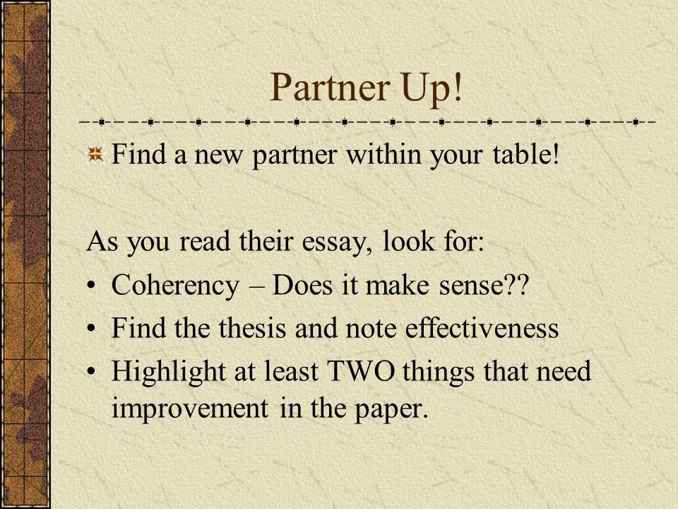 Partner Up! Find a new partner within your table! As you read their essay, look for: Coherency – Does it make sense?? Find the thesis and note effecti