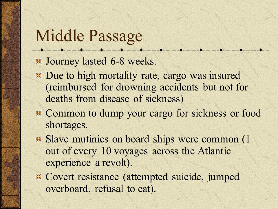 Middle Passage Journey lasted 6-8 weeks. Due to high mortality rate, cargo was insured (reimbursed for drowning accidents but not for deaths from dise