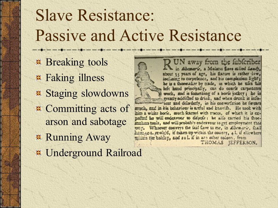 Slave Resistance: Passive and Active Resistance Breaking tools Faking illness Staging slowdowns Committing acts of arson and sabotage Running Away Underground Railroad