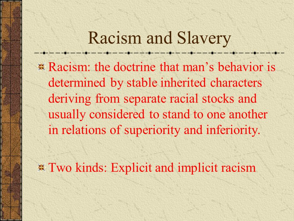 Racism and Slavery Racism: the doctrine that man's behavior is determined by stable inherited characters deriving from separate racial stocks and usually considered to stand to one another in relations of superiority and inferiority.