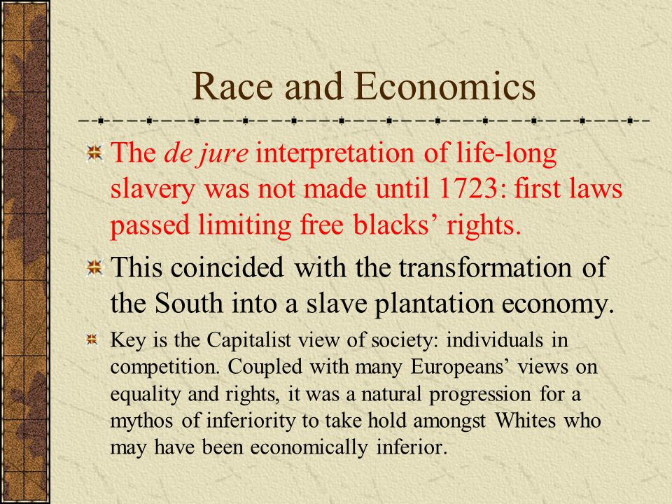 Race and Economics The de jure interpretation of life-long slavery was not made until 1723: first laws passed limiting free blacks' rights.