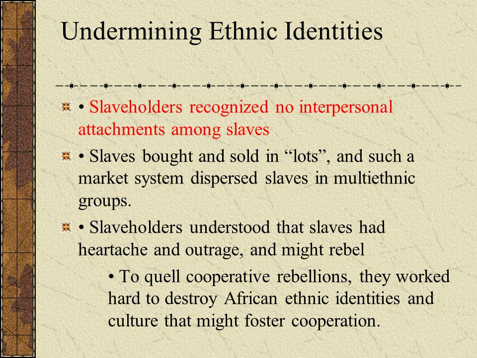 """Undermining Ethnic Identities Slaveholders recognized no interpersonal attachments among slaves Slaves bought and sold in """"lots"""", and such a market sy"""