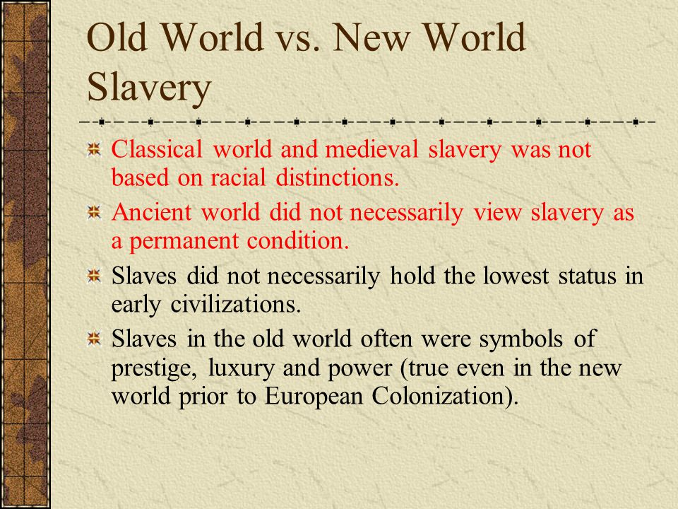 Old World vs. New World Slavery Classical world and medieval slavery was not based on racial distinctions. Ancient world did not necessarily view slav