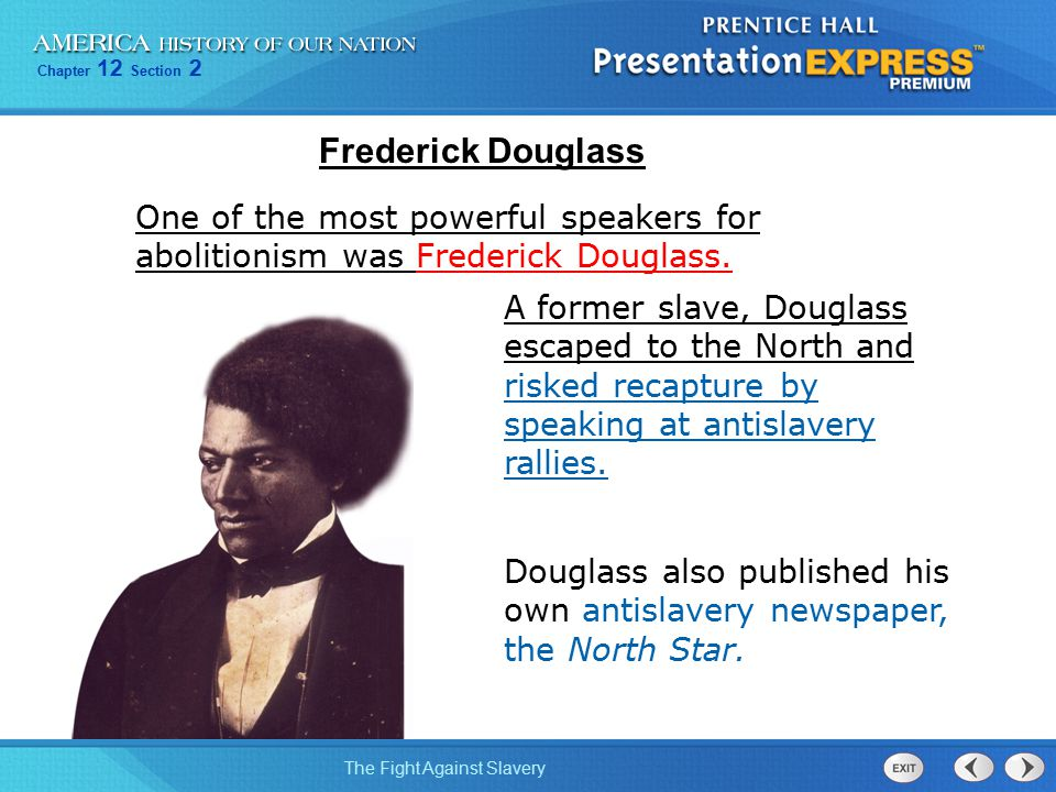 Chapter 12 Section 2 The Fight Against Slavery One of the most powerful speakers for abolitionism was Frederick Douglass. A former slave, Douglass esc