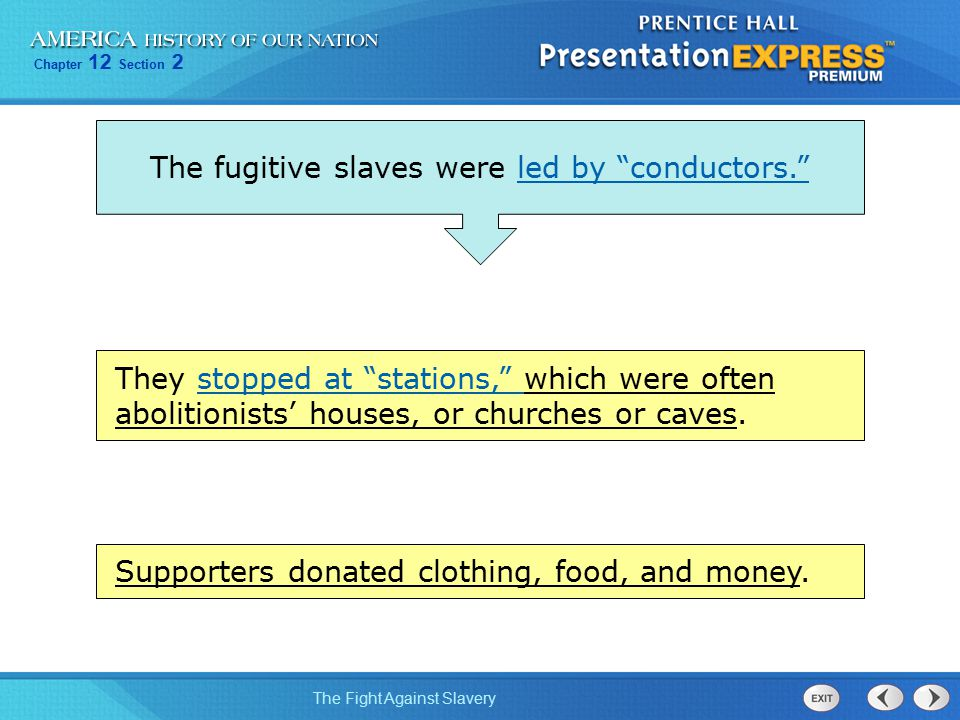 "Chapter 12 Section 2 The Fight Against Slavery The fugitive slaves were led by ""conductors."" They stopped at ""stations,"" which were often abolitionist"