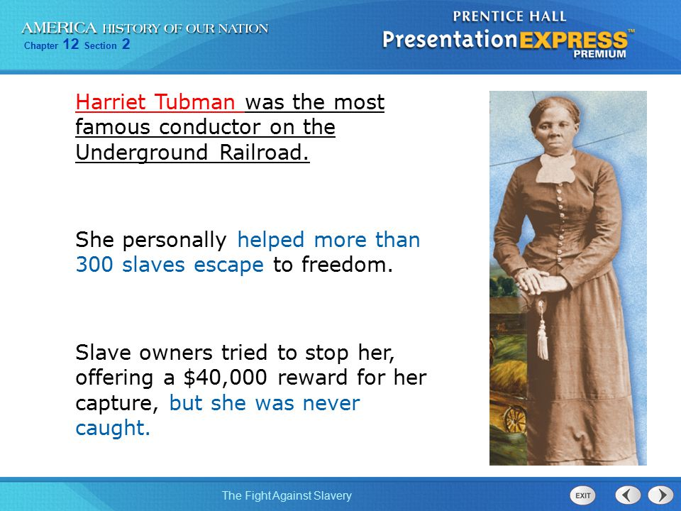 Chapter 12 Section 2 The Fight Against Slavery Harriet Tubman was the most famous conductor on the Underground Railroad. She personally helped more th