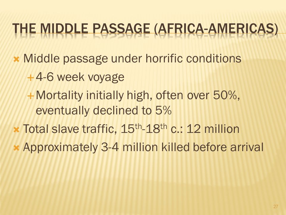  Middle passage under horrific conditions  4-6 week voyage  Mortality initially high, often over 50%, eventually declined to 5%  Total slave traffic, 15 th -18 th c.: 12 million  Approximately 3-4 million killed before arrival 27
