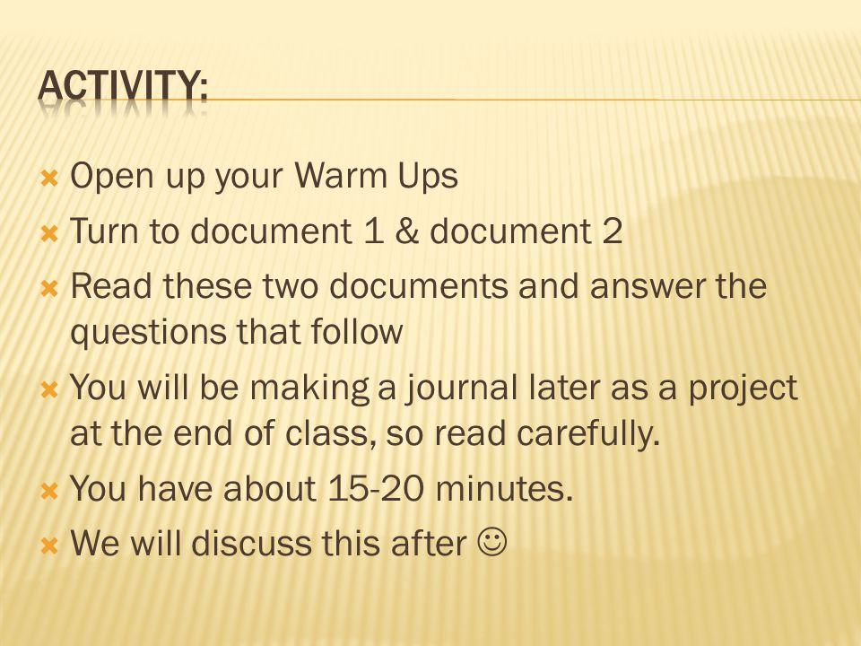  Open up your Warm Ups  Turn to document 1 & document 2  Read these two documents and answer the questions that follow  You will be making a journal later as a project at the end of class, so read carefully.