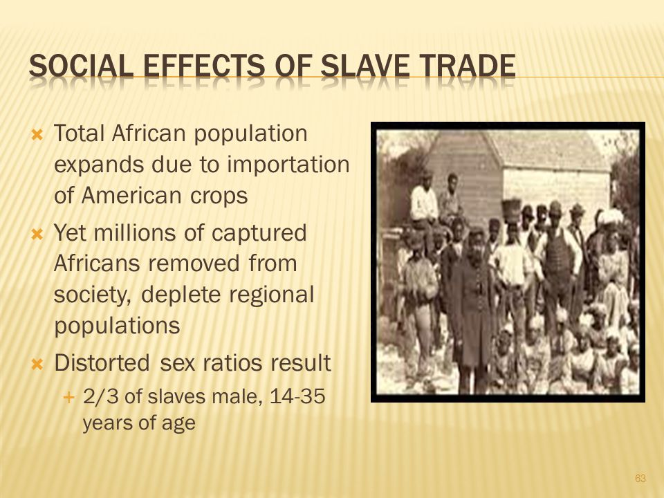  Total African population expands due to importation of American crops  Yet millions of captured Africans removed from society, deplete regional populations  Distorted sex ratios result  2/3 of slaves male, 14-35 years of age 63